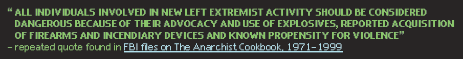 """""""All individuals involved in new left extremist activities should be considered dangerous because of their advocacy and use of explosives, reported acquisition of firearms and incendiary devices and known propensity for violence."""" — repeated quote found in FBI files on The Anarchist Cookbook, 1971-1999"""