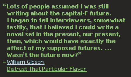 """""""Lots of people assumed I was still writing about the capital-F future. I began to tell interviewers, somewhat testily, that I believed I could write a novel set in the present, our present, then, which would have exactly the affect of my supposed futures. … Wasn't the future now?"""" — William Gibson, Distrust That Particular Flavor"""