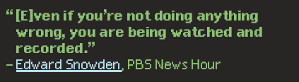 """""""[E]ven if you're not doing anything wrong, you are being watched and recorded."""" — Edward Snowden, PBS News Hour"""